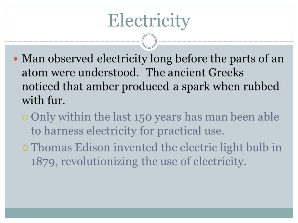 Electricity Man observed electricity long before the parts of an atom were understood.