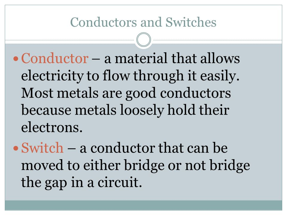 Conductors and Switches Conductor – a material that allows electricity to flow through it easily.
