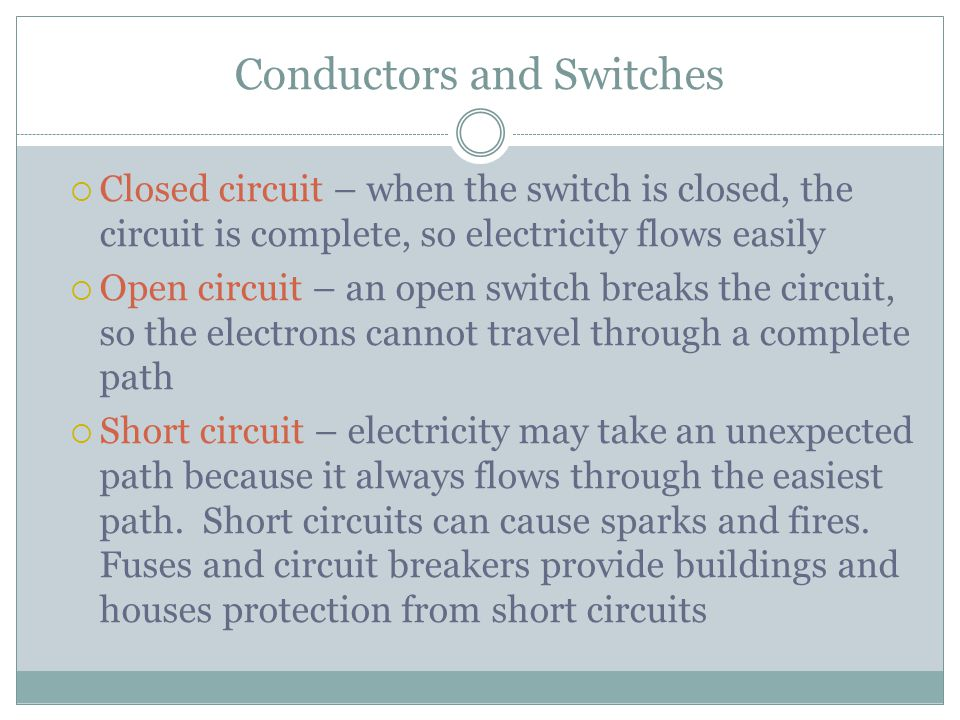 Conductors and Switches  Closed circuit – when the switch is closed, the circuit is complete, so electricity flows easily  Open circuit – an open switch breaks the circuit, so the electrons cannot travel through a complete path  Short circuit – electricity may take an unexpected path because it always flows through the easiest path.