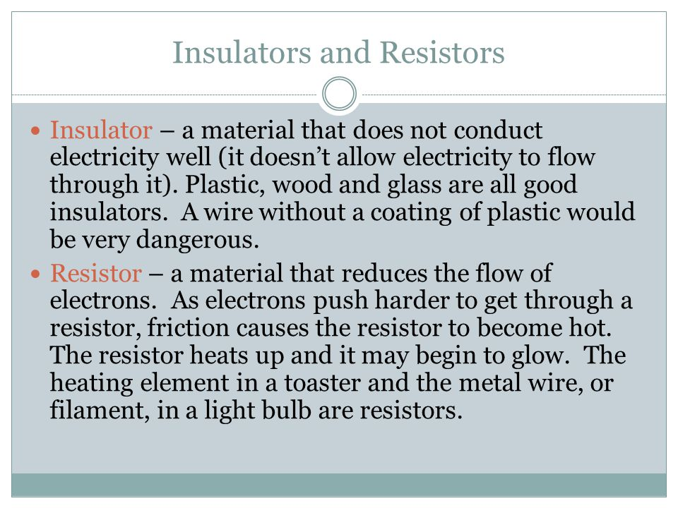 Insulators and Resistors Insulator – a material that does not conduct electricity well (it doesn't allow electricity to flow through it).