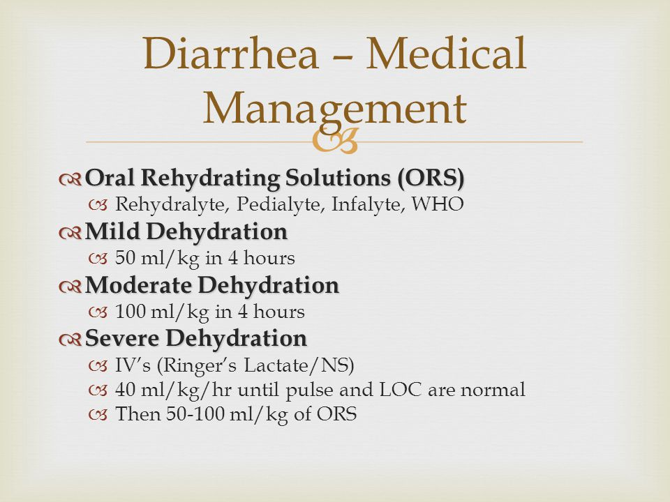   Oral Rehydrating Solutions (ORS)  Rehydralyte, Pedialyte, Infalyte, WHO  Mild Dehydration  50 ml/kg in 4 hours  Moderate Dehydration  100 ml/
