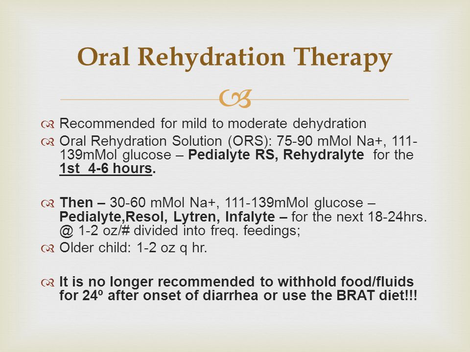   Recommended for mild to moderate dehydration  Oral Rehydration Solution (ORS): 75-90 mMol Na+, 111- 139mMol glucose – Pedialyte RS, Rehydralyte f