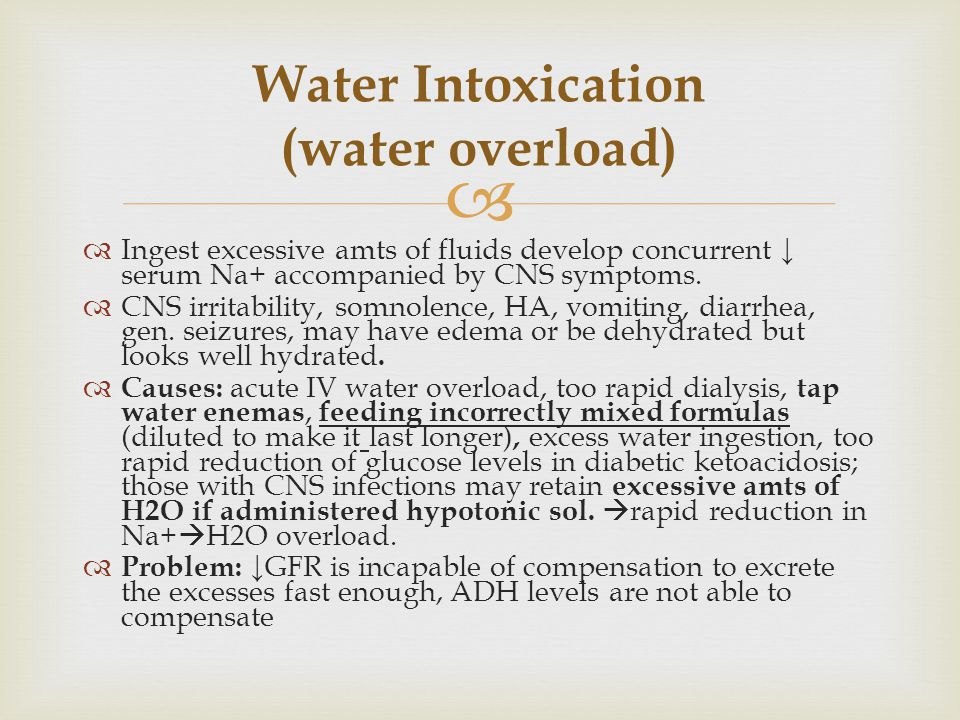   Ingest excessive amts of fluids develop concurrent ↓ serum Na+ accompanied by CNS symptoms.  CNS irritability, somnolence, HA, vomiting, diarrhea