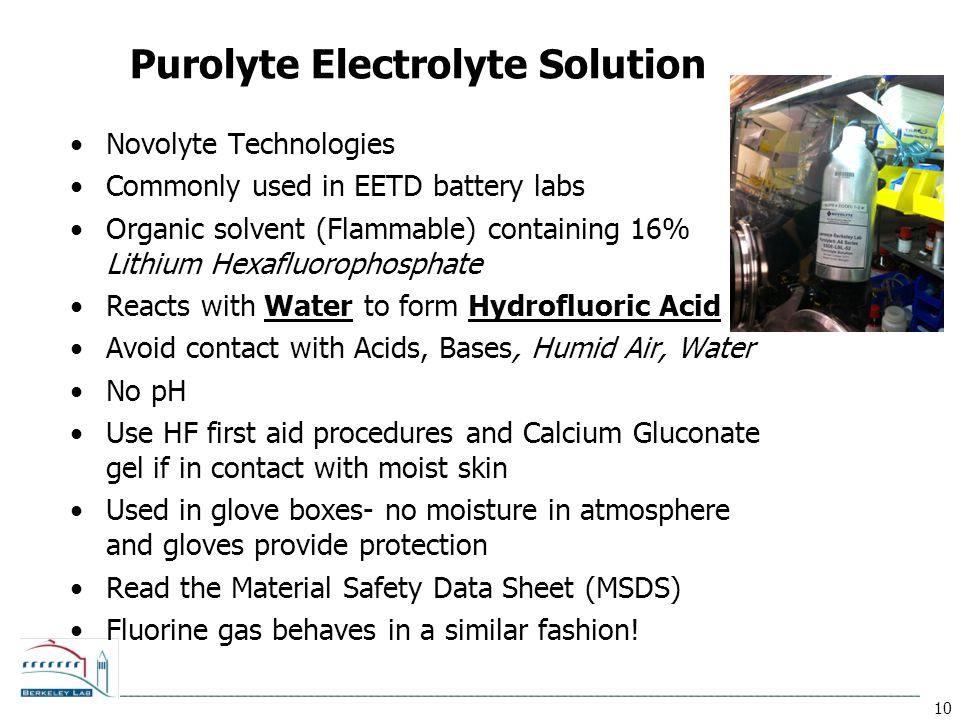 10 Purolyte Electrolyte Solution Novolyte Technologies Commonly used in EETD battery labs Organic solvent (Flammable) containing 16% Lithium Hexafluorophosphate Reacts with Water to form Hydrofluoric Acid Avoid contact with Acids, Bases, Humid Air, Water No pH Use HF first aid procedures and Calcium Gluconate gel if in contact with moist skin Used in glove boxes- no moisture in atmosphere and gloves provide protection Read the Material Safety Data Sheet (MSDS) Fluorine gas behaves in a similar fashion!