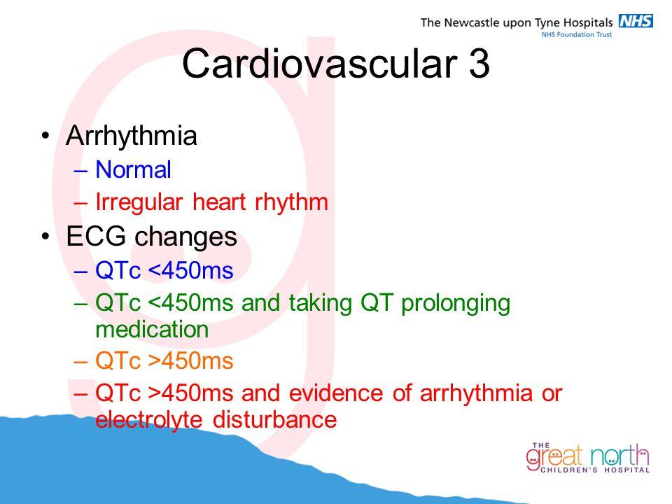 Cardiovascular 3 Arrhythmia –Normal –Irregular heart rhythm ECG changes –QTc <450ms –QTc <450ms and taking QT prolonging medication –QTc >450ms –QTc >