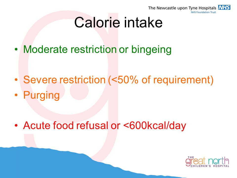 Calorie intake Moderate restriction or bingeing Severe restriction (<50% of requirement) Purging Acute food refusal or <600kcal/day