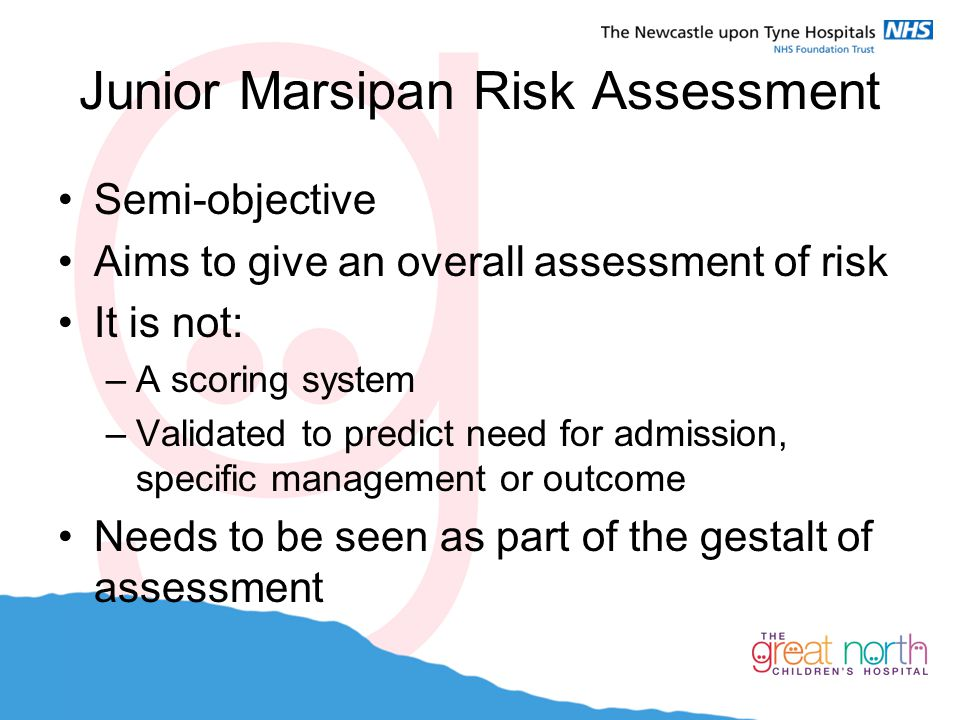Junior Marsipan Risk Assessment Semi-objective Aims to give an overall assessment of risk It is not: –A scoring system –Validated to predict need for