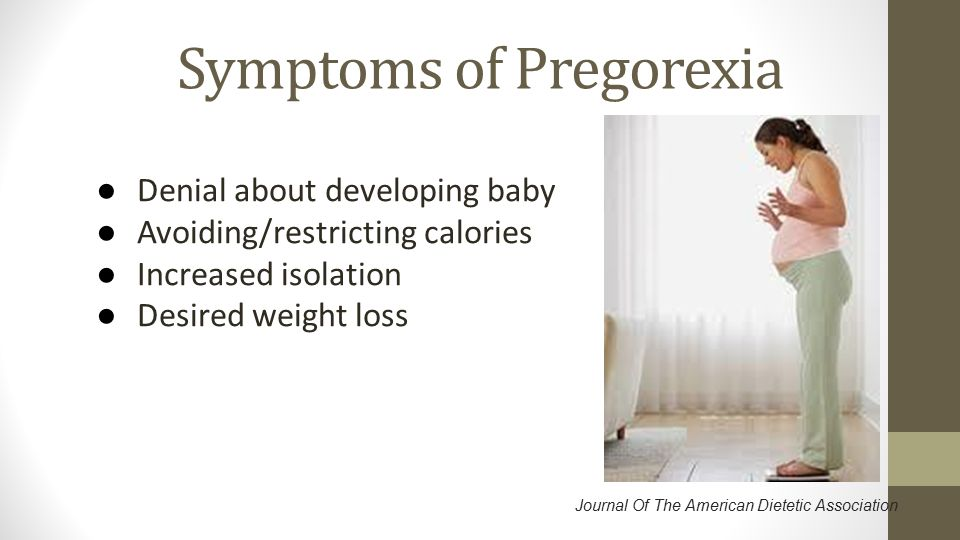 Symptoms of Pregorexia ● Denial about developing baby ● Avoiding/restricting calories ● Increased isolation ● Desired weight loss Journal Of The Ameri