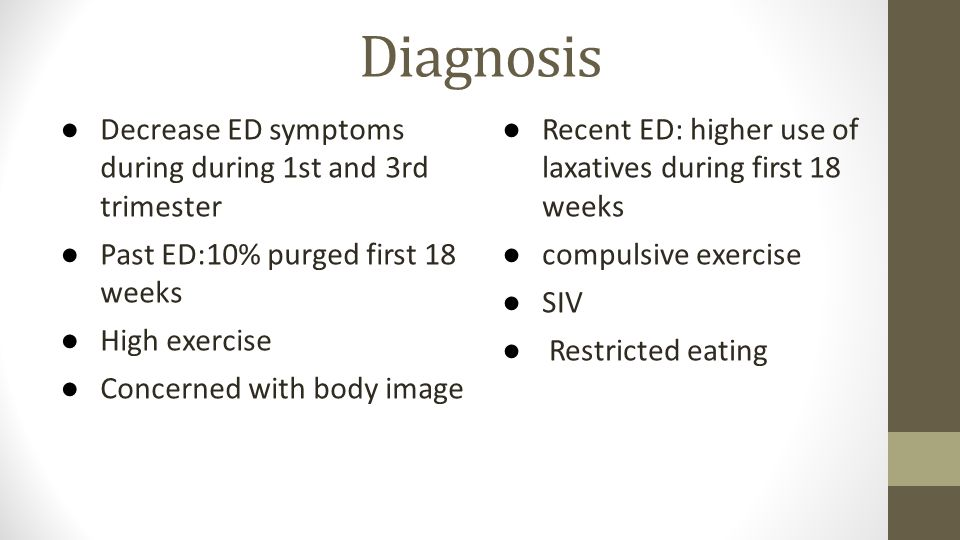 Diagnosis ● Decrease ED symptoms during during 1st and 3rd trimester ● Past ED:10% purged first 18 weeks ● High exercise ● Concerned with body image ●