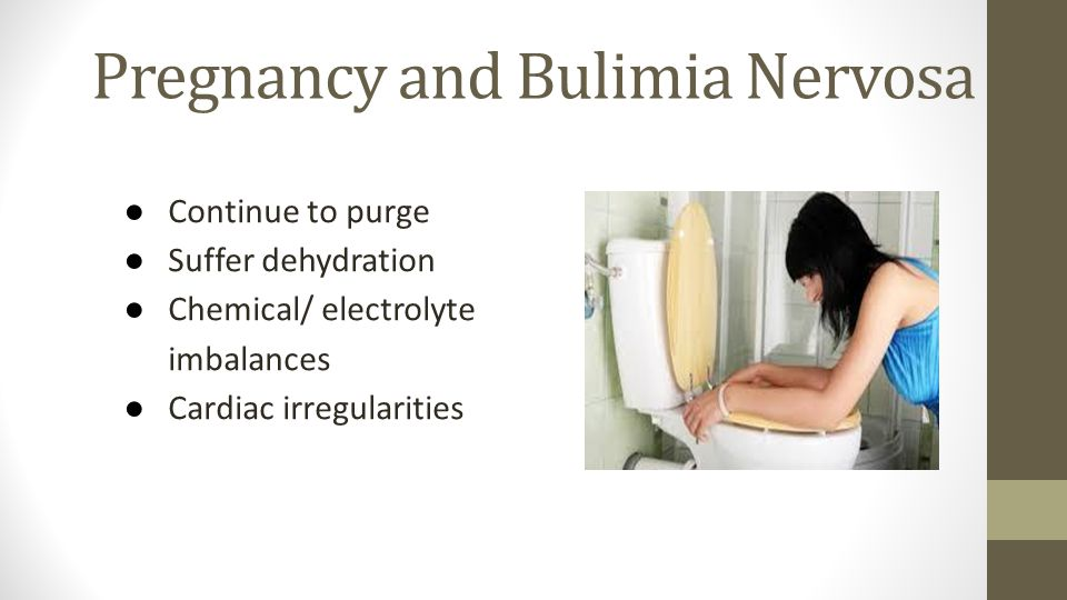 Pregnancy and Bulimia Nervosa ● Continue to purge ● Suffer dehydration ● Chemical/ electrolyte imbalances ● Cardiac irregularities
