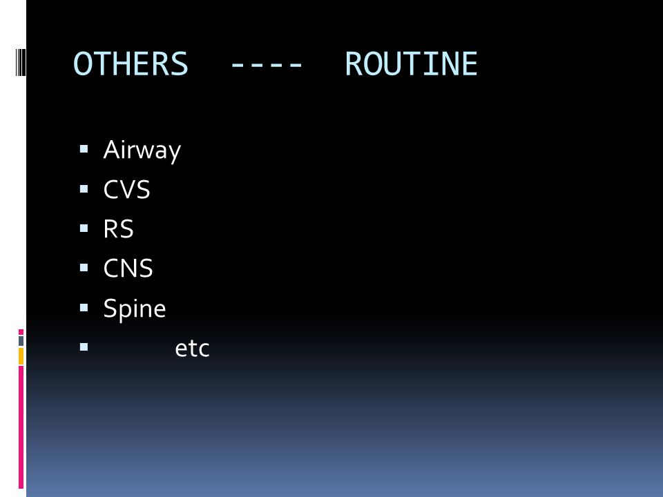 OTHERS ---- ROUTINE  Airway  CVS  RS  CNS  Spine  etc
