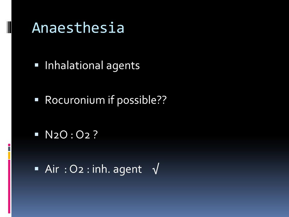 Anaesthesia  Inhalational agents  Rocuronium if possible??  N2O : O2 ?  Air : O2 : inh. agent √