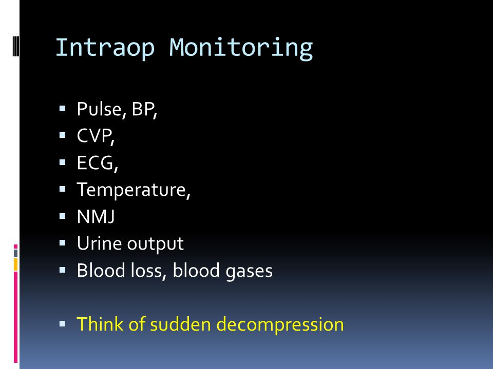 Intraop Monitoring  Pulse, BP,  CVP,  ECG,  Temperature,  NMJ  Urine output  Blood loss, blood gases  Think of sudden decompression