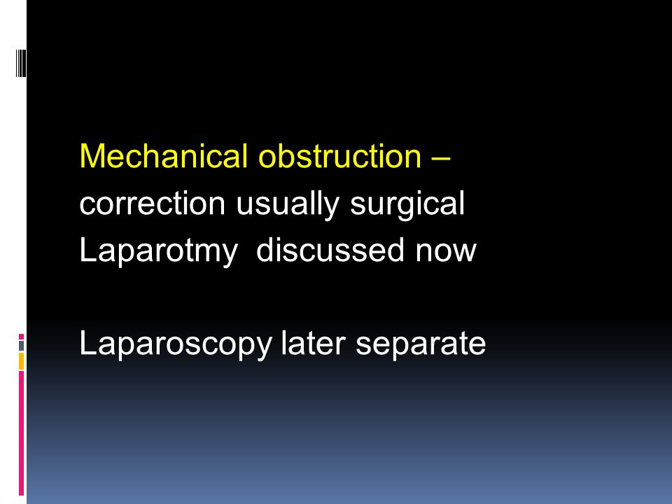 Mechanical obstruction – correction usually surgical Laparotmy discussed now Laparoscopy later separate