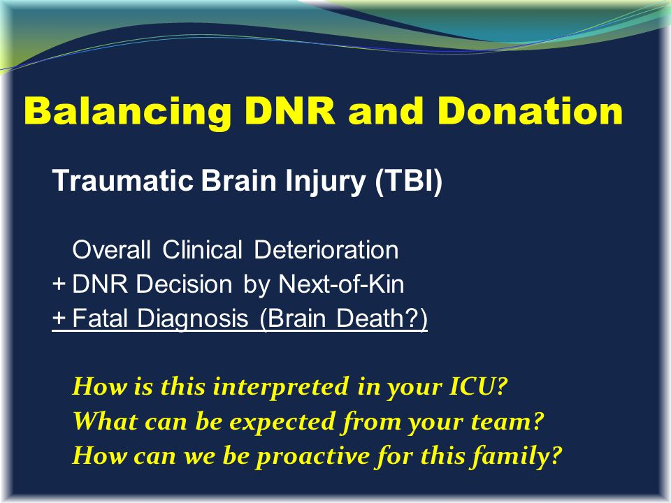 Balancing DNR and Donation Traumatic Brain Injury (TBI) Overall Clinical Deterioration +DNR Decision by Next-of-Kin +Fatal Diagnosis (Brain Death?) Ho