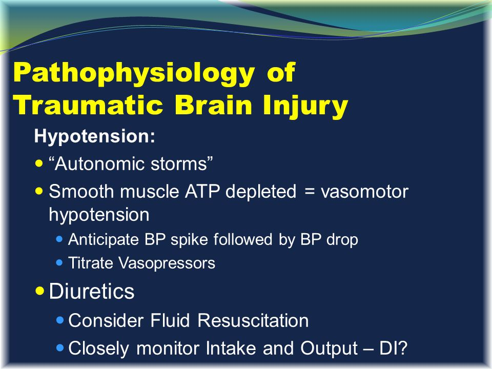 """Pathophysiology of Traumatic Brain Injury Hypotension: """"Autonomic storms"""" Smooth muscle ATP depleted = vasomotor hypotension Anticipate BP spike follo"""