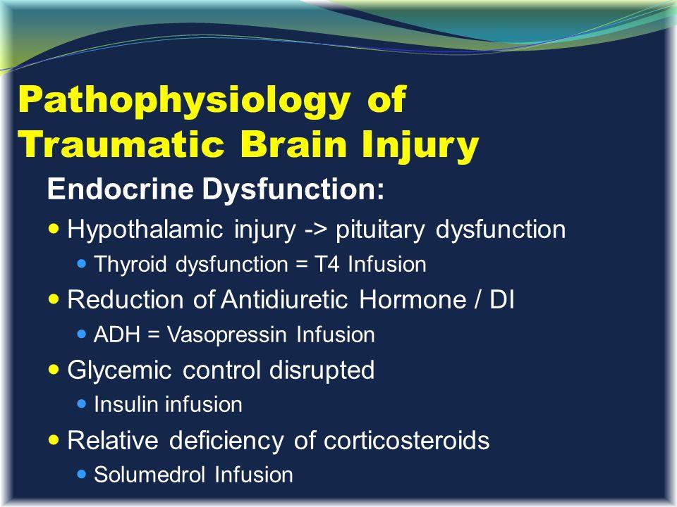 Pathophysiology of Traumatic Brain Injury Endocrine Dysfunction: Hypothalamic injury -> pituitary dysfunction Thyroid dysfunction = T4 Infusion Reduct