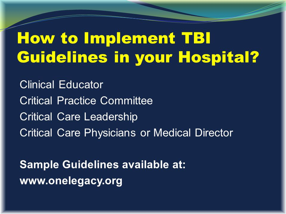 How to Implement TBI Guidelines in your Hospital? Clinical Educator Critical Practice Committee Critical Care Leadership Critical Care Physicians or M