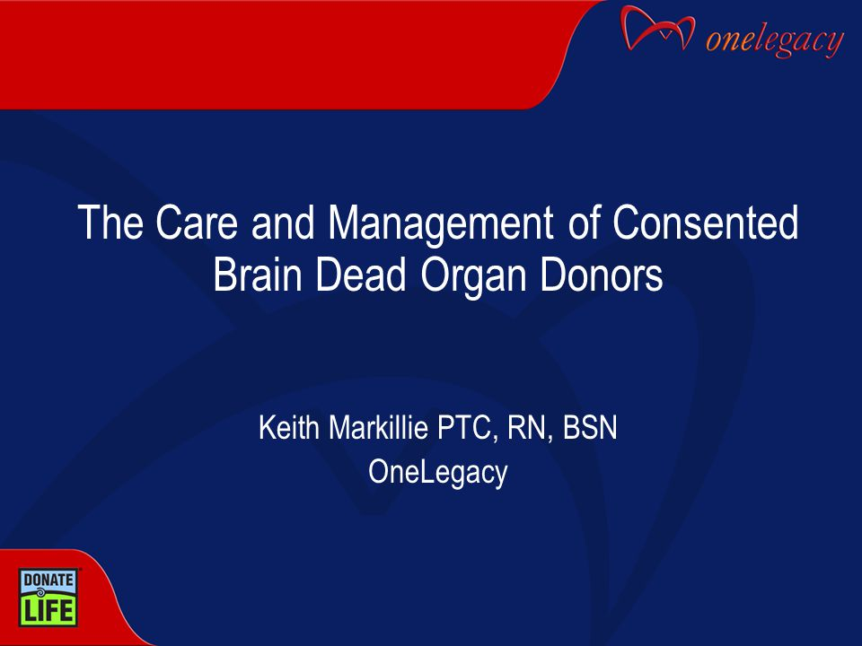 The Care and Management of Consented Brain Dead Organ Donors Keith Markillie PTC, RN, BSN OneLegacy