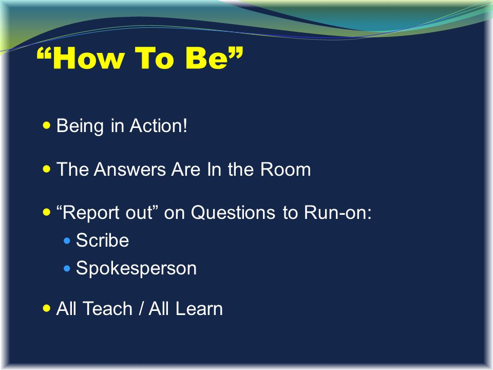 """""""How To Be"""" Being in Action! The Answers Are In the Room """"Report out"""" on Questions to Run-on: Scribe Spokesperson All Teach / All Learn"""