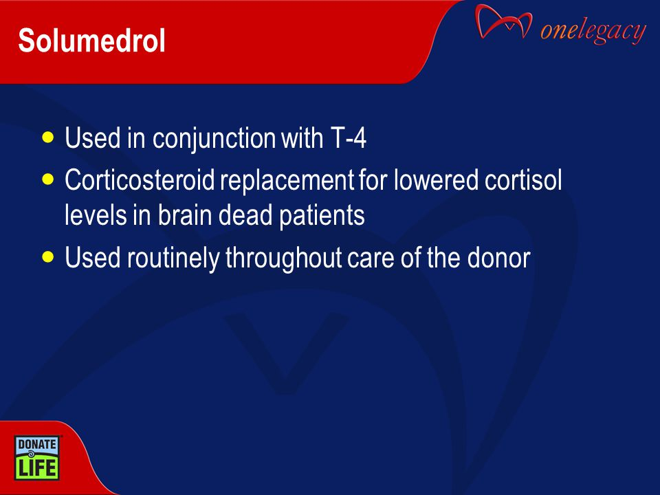 Solumedrol Used in conjunction with T-4 Corticosteroid replacement for lowered cortisol levels in brain dead patients Used routinely throughout care o