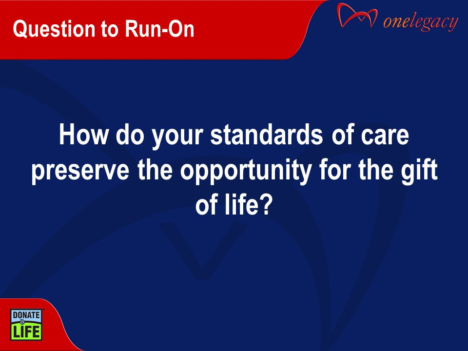Question to Run-On How do your standards of care preserve the opportunity for the gift of life?