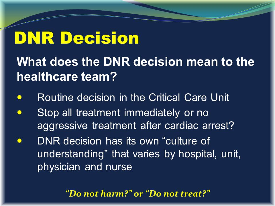 DNR Decision What does the DNR decision mean to the healthcare team? Routine decision in the Critical Care Unit Stop all treatment immediately or no a