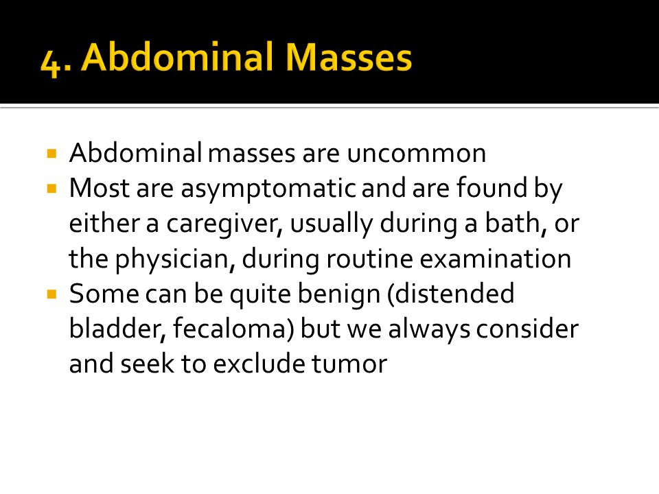  Abdominal masses are uncommon  Most are asymptomatic and are found by either a caregiver, usually during a bath, or the physician, during routine examination  Some can be quite benign (distended bladder, fecaloma) but we always consider and seek to exclude tumor