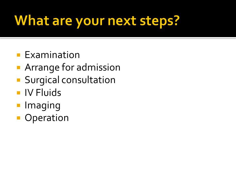  Examination  Arrange for admission  Surgical consultation  IV Fluids  Imaging  Operation