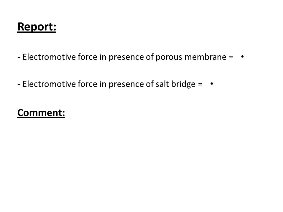 Report: - Electromotive force in presence of porous membrane = - Electromotive force in presence of salt bridge = Comment: