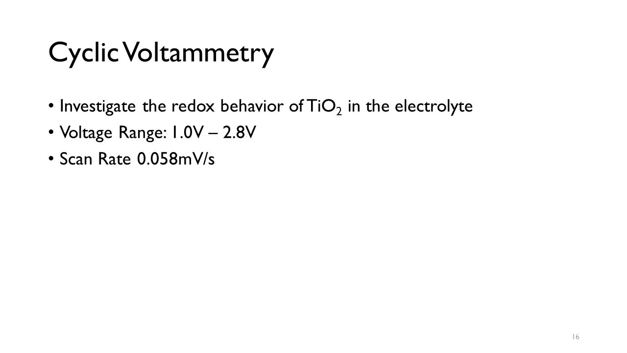 Cyclic Voltammetry Investigate the redox behavior of TiO 2 in the electrolyte Voltage Range: 1.0V – 2.8V Scan Rate 0.058mV/s 16