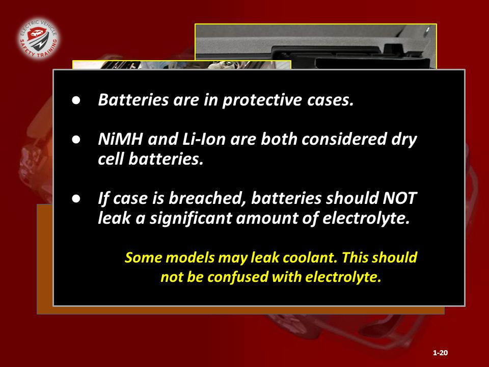 Hybrid Electric Vehicle Batteries will leak a significant amount of electrolyte if damaged or breached. 1-20 ●Batteries are in protective cases. ●NiMH