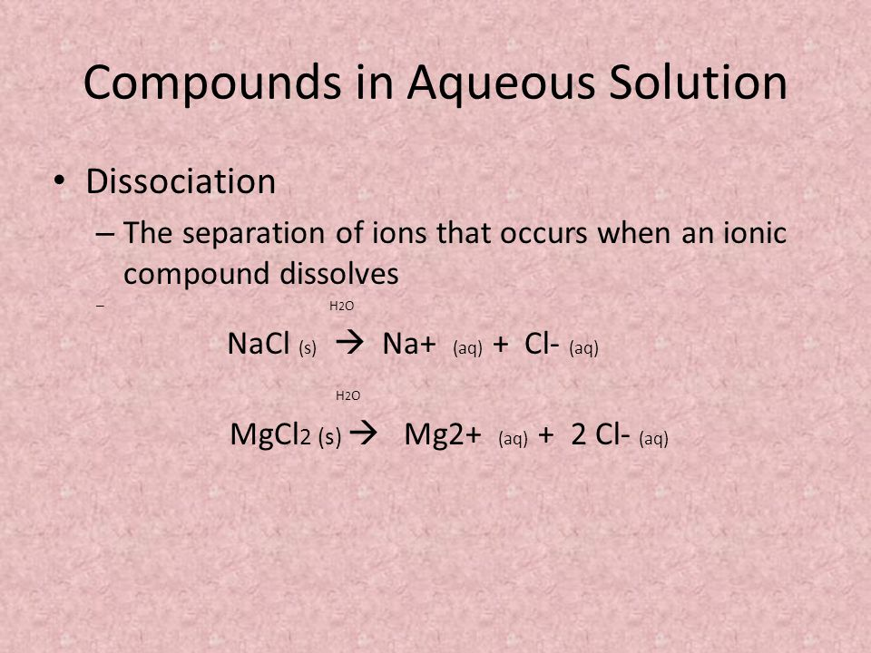 Compounds in Aqueous Solution Dissociation – The separation of ions that occurs when an ionic compound dissolves – H 2 O NaCl (s)  Na+ (aq) + Cl- (aq