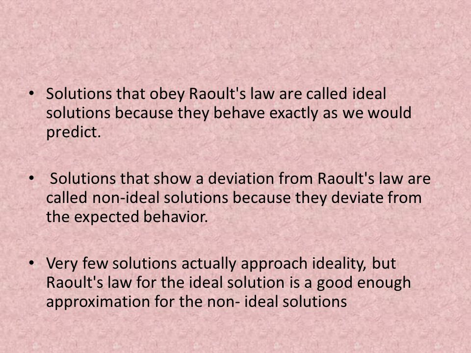 Solutions that obey Raoult's law are called ideal solutions because they behave exactly as we would predict. Solutions that show a deviation from Raou