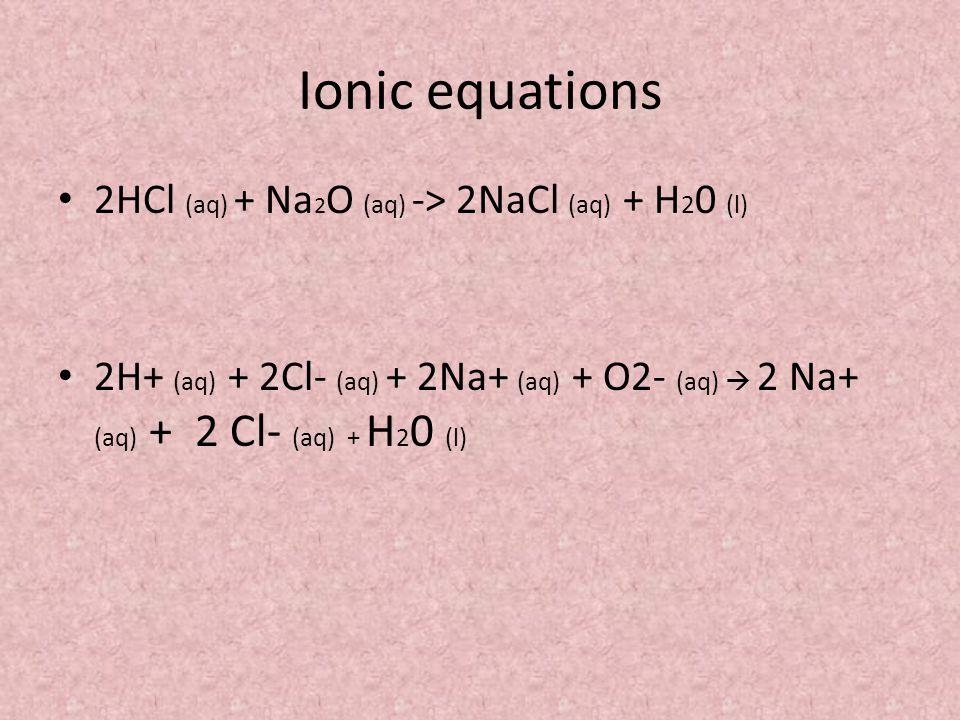 Ionic equations 2HCl (aq) + Na 2 O (aq) -> 2NaCl (aq) + H 2 0 (l) 2H+ (aq) + 2Cl- (aq) + 2Na+ (aq) + O2- (aq)  2 Na+ (aq) + 2 Cl- (aq) + H 2 0 (l)