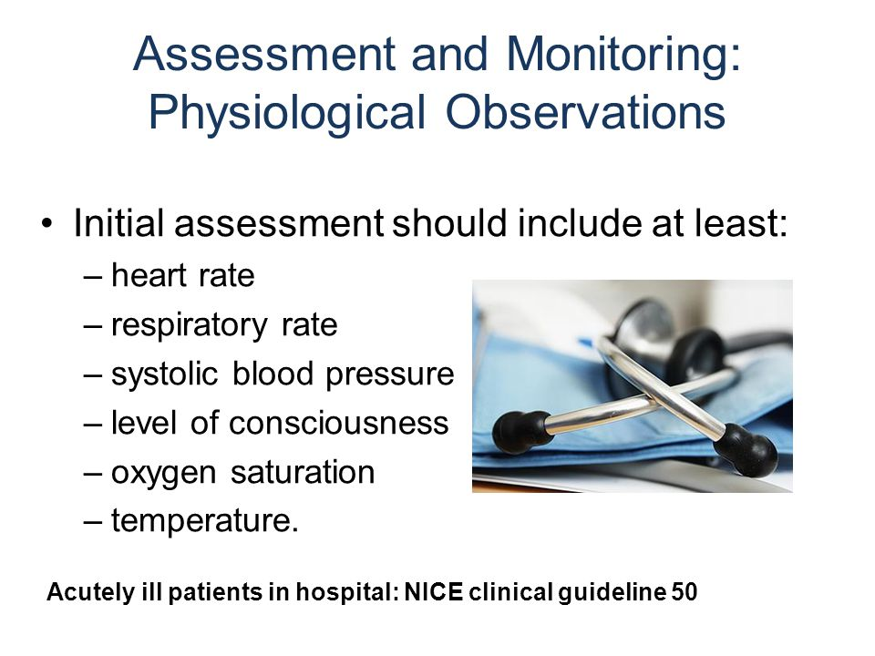 Assessment and Monitoring: Physiological Observations Initial assessment should include at least: –heart rate –respiratory rate –systolic blood pressure –level of consciousness –oxygen saturation –temperature.