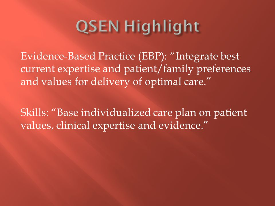Evidence-Based Practice (EBP): Integrate best current expertise and patient/family preferences and values for delivery of optimal care. Skills: Base individualized care plan on patient values, clinical expertise and evidence.