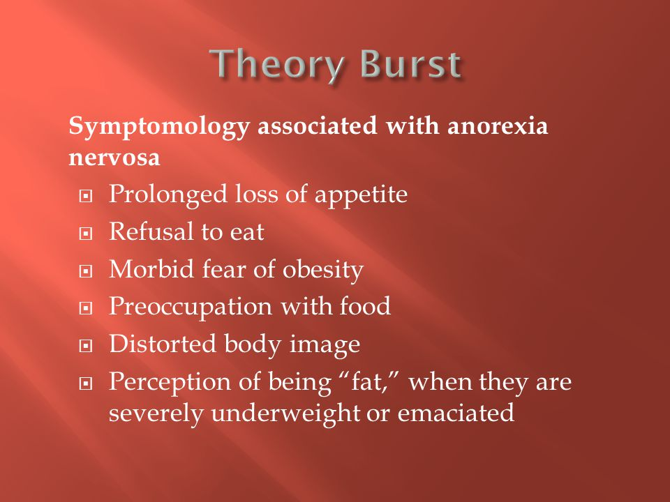 Symptomology associated with anorexia nervosa  Prolonged loss of appetite  Refusal to eat  Morbid fear of obesity  Preoccupation with food  Distorted body image  Perception of being fat, when they are severely underweight or emaciated