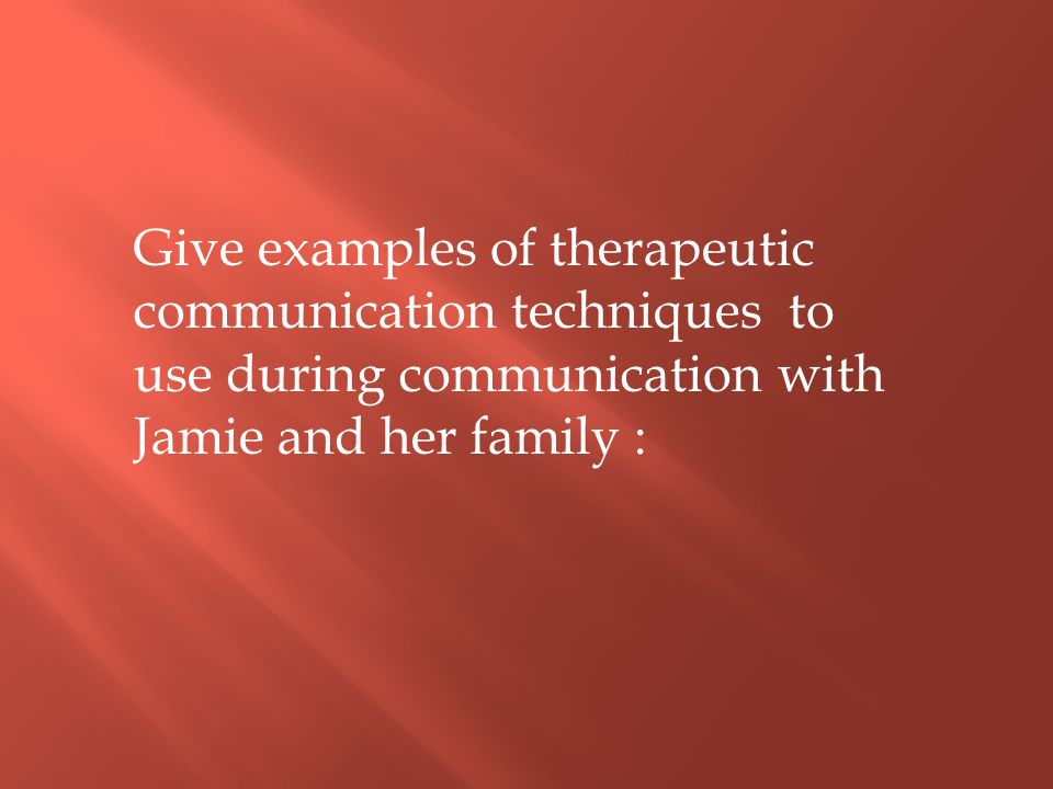 Give examples of therapeutic communication techniques to use during communication with Jamie and her family :