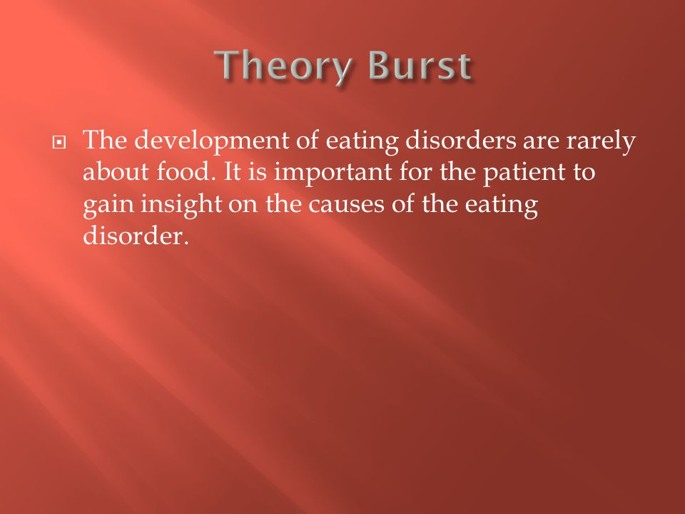  The development of eating disorders are rarely about food. It is important for the patient to gain insight on the causes of the eating disorder.