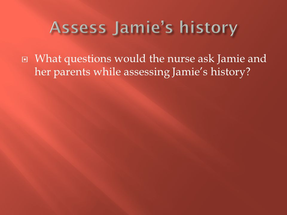  What questions would the nurse ask Jamie and her parents while assessing Jamie's history