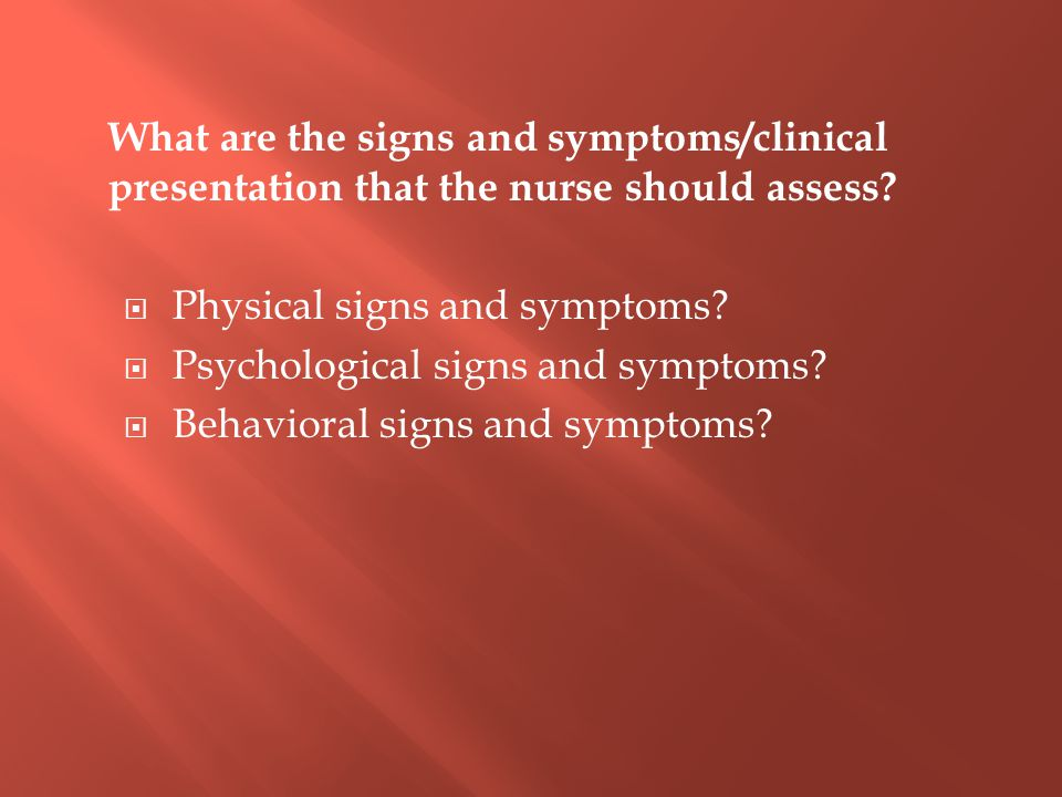 What are the signs and symptoms/clinical presentation that the nurse should assess.