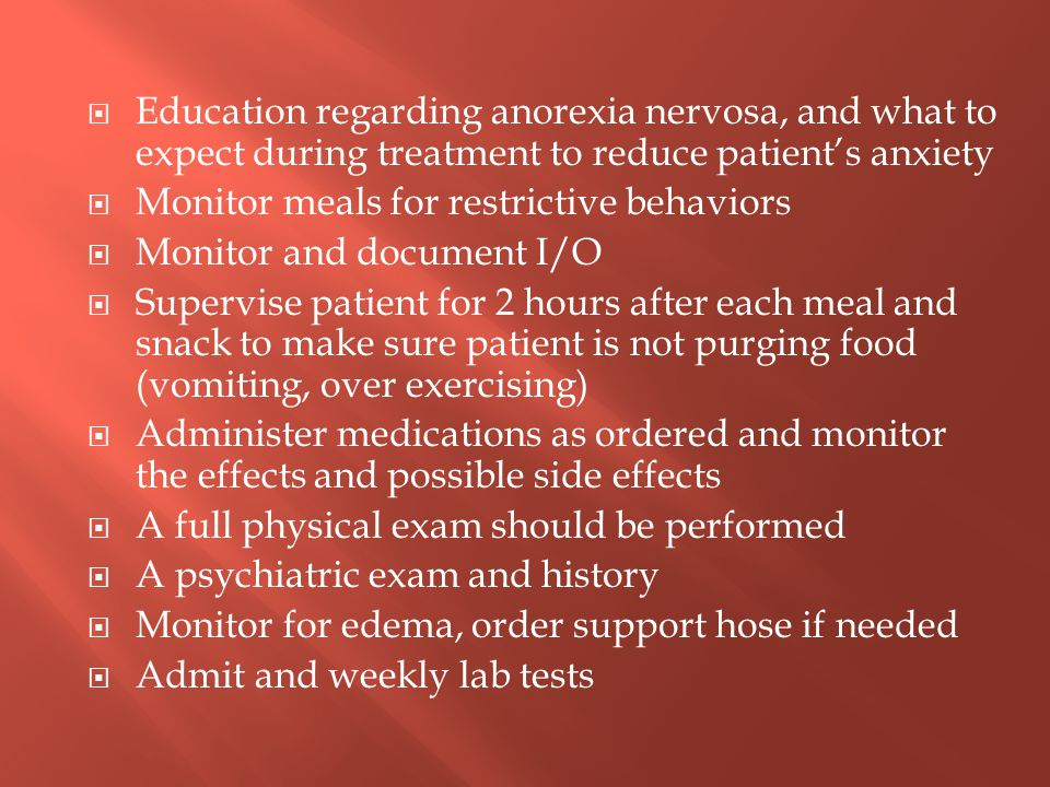 Education regarding anorexia nervosa, and what to expect during treatment to reduce patient's anxiety  Monitor meals for restrictive behaviors  Mo