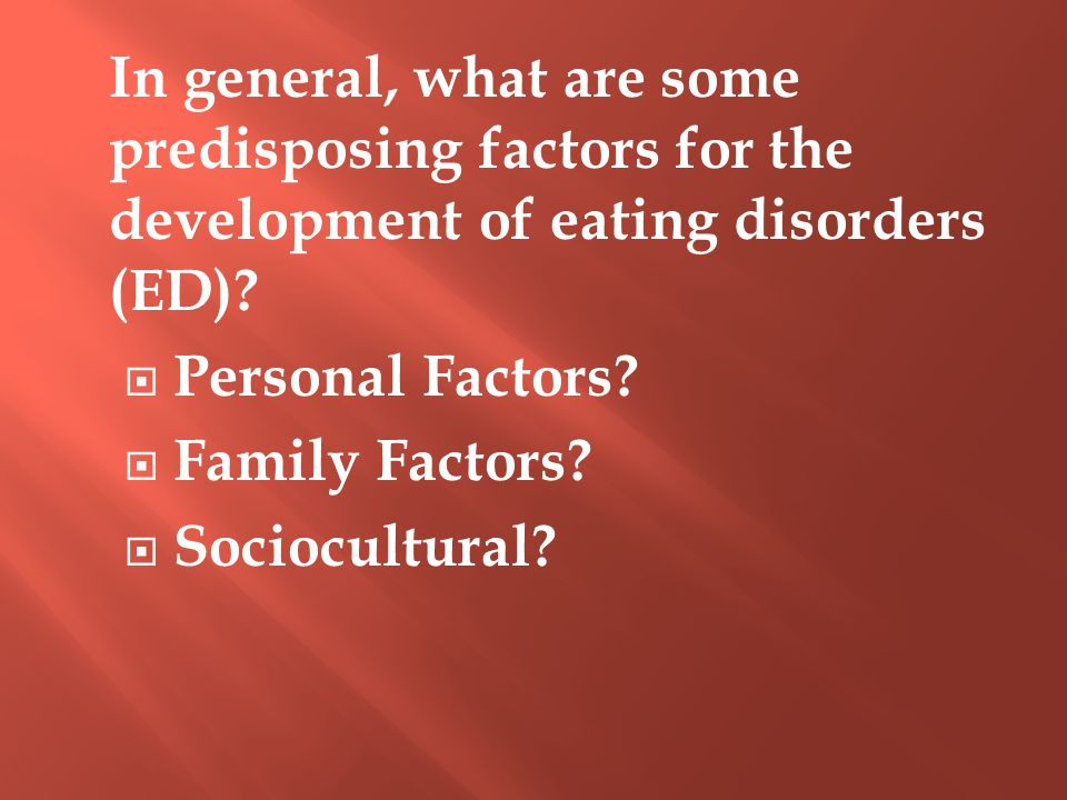In general, what are some predisposing factors for the development of eating disorders (ED)?  Personal Factors?  Family Factors?  Sociocultural?