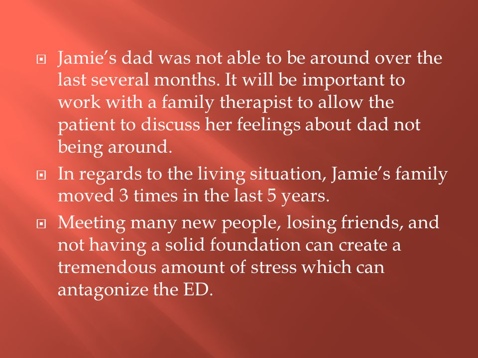  Jamie's dad was not able to be around over the last several months. It will be important to work with a family therapist to allow the patient to dis