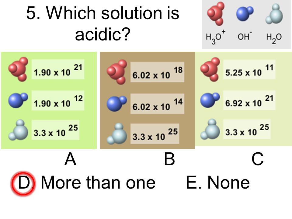 5. Which solution is acidic ABC D. More than one E. None