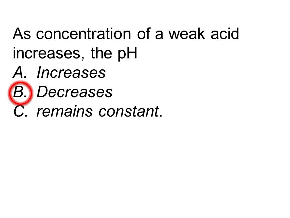 As concentration of a weak acid increases, the pH A.Increases B.Decreases C.remains constant.