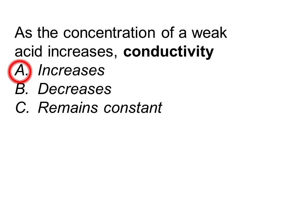 As the concentration of a weak acid increases, conductivity A.Increases B.Decreases C.Remains constant