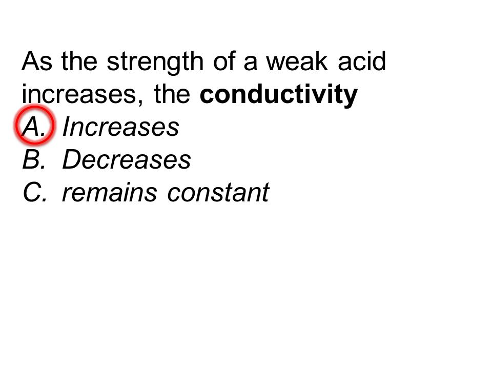 As the strength of a weak acid increases, the conductivity A.Increases B.Decreases C.remains constant