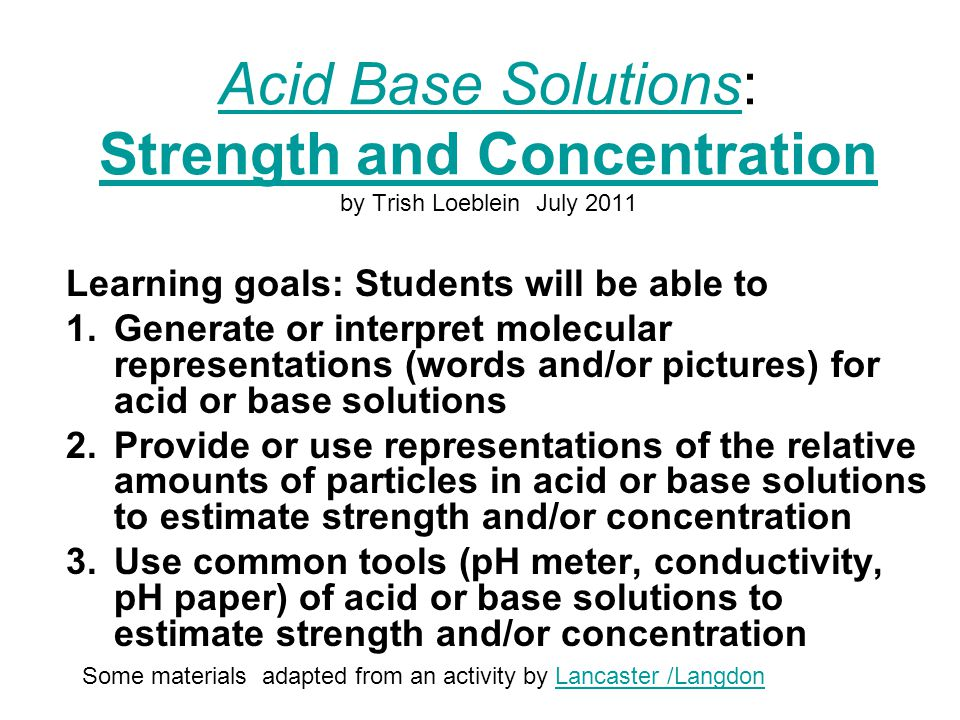 Acid Base SolutionsAcid Base Solutions: Strength and Concentration by Trish Loeblein July 2011 Strength and Concentration Learning goals: Students will be able to 1.Generate or interpret molecular representations (words and/or pictures) for acid or base solutions 2.Provide or use representations of the relative amounts of particles in acid or base solutions to estimate strength and/or concentration 3.Use common tools (pH meter, conductivity, pH paper) of acid or base solutions to estimate strength and/or concentration Some materials adapted from an activity by Lancaster /LangdonLancaster /Langdon